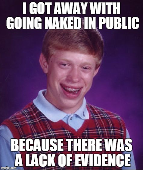 Evi-Dunce | I GOT AWAY WITH GOING NAKED IN PUBLIC BECAUSE THERE WAS A LACK OF EVIDENCE | image tagged in memes,bad luck brian,funny memes,lol so funny | made w/ Imgflip meme maker