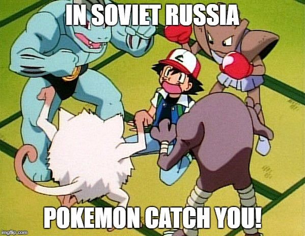 pokemon gang | IN SOVIET RUSSIA POKEMON CATCH YOU! | image tagged in pokemon gang | made w/ Imgflip meme maker