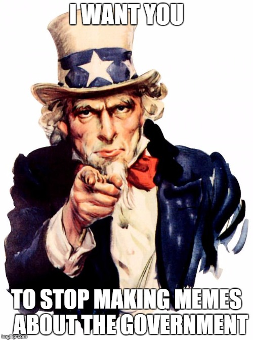 Government memes | I WANT YOU TO STOP MAKING MEMES  ABOUT THE GOVERNMENT | image tagged in memes,uncle sam,government | made w/ Imgflip meme maker
