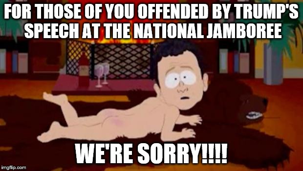 We're sorry | FOR THOSE OF YOU OFFENDED BY TRUMP'S SPEECH AT THE NATIONAL JAMBOREE WE'RE SORRY!!!! | image tagged in we're sorry | made w/ Imgflip meme maker