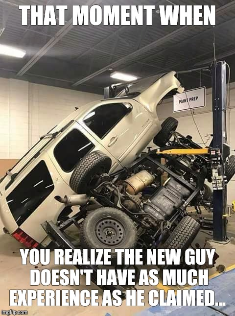 THAT MOMENT WHEN YOU REALIZE THE NEW GUY DOESN'T HAVE AS MUCH EXPERIENCE AS HE CLAIMED... | image tagged in mechanic,automotive | made w/ Imgflip meme maker