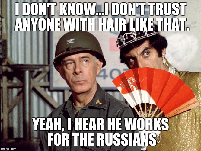 I DON'T KNOW...I DON'T TRUST ANYONE WITH HAIR LIKE THAT. YEAH, I HEAR HE WORKS FOR THE RUSSIANS | image tagged in klinger | made w/ Imgflip meme maker
