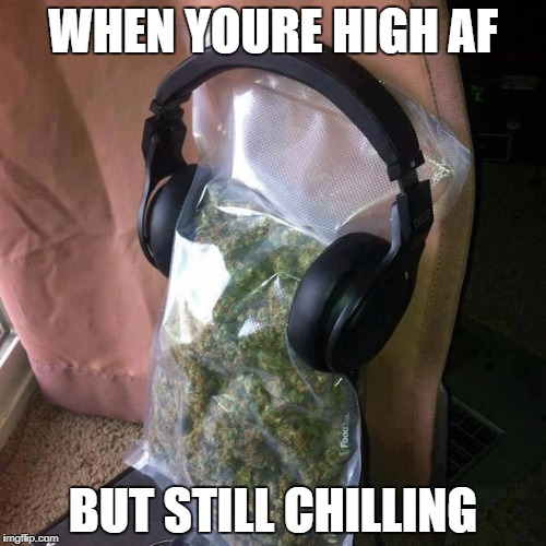 When u high af but still chilling | WHEN YOURE HIGH AF BUT STILL CHILLING | image tagged in ctu weed song,memes,weed,chilling,high,high af | made w/ Imgflip meme maker