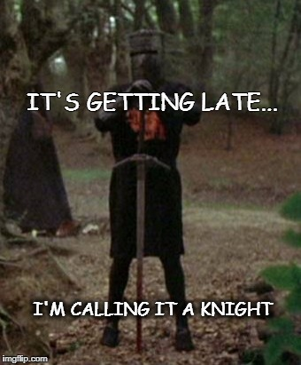 monty python black knight  | IT'S GETTING LATE... I'M CALLING IT A KNIGHT | image tagged in monty python black knight | made w/ Imgflip meme maker