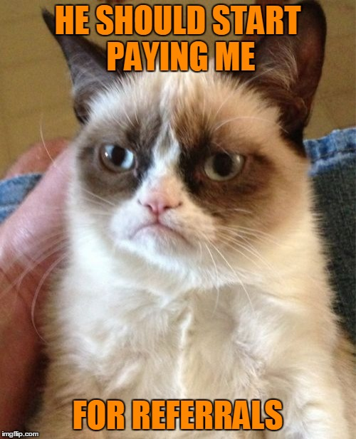 Grumpy Cat Meme | HE SHOULD START PAYING ME FOR REFERRALS | image tagged in memes,grumpy cat | made w/ Imgflip meme maker