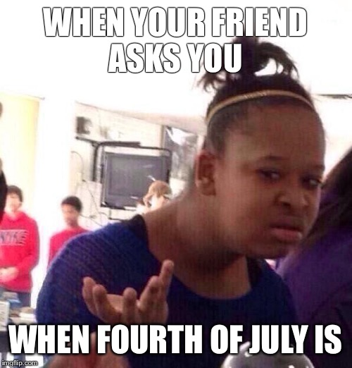 Black Girl Wat Meme | WHEN YOUR FRIEND ASKS YOU WHEN FOURTH OF JULY IS | image tagged in memes,black girl wat | made w/ Imgflip meme maker