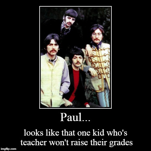 Paul... | looks like that one kid who's teacher won't raise their grades | image tagged in funny,demotivationals,thebeatles,paul mccartney,school,schoolproblems | made w/ Imgflip demotivational maker