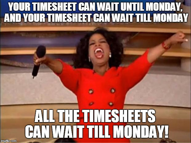 Oprah You Get A Meme | YOUR TIMESHEET CAN WAIT UNTIL MONDAY, AND YOUR TIMESHEET CAN WAIT TILL MONDAY ALL THE TIMESHEETS CAN WAIT TILL MONDAY! | image tagged in memes,oprah you get a | made w/ Imgflip meme maker