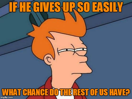 Futurama Fry Meme | IF HE GIVES UP SO EASILY WHAT CHANCE DO THE REST OF US HAVE? | image tagged in memes,futurama fry | made w/ Imgflip meme maker