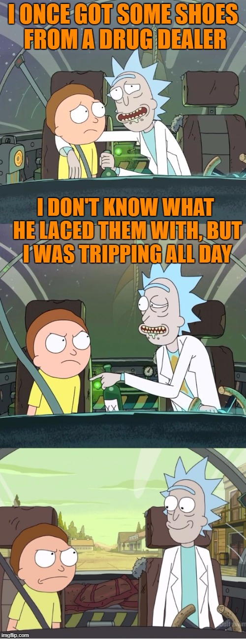 Rick & Morty is BAAAAACK! | I ONCE GOT SOME SHOES FROM A DRUG DEALER I DON'T KNOW WHAT HE LACED THEM WITH, BUT I WAS TRIPPING ALL DAY | image tagged in bad pun rick  morty | made w/ Imgflip meme maker
