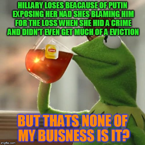 But Thats None Of My Business Meme | HILLARY LOSES BEACAUSE OF PUTIN EXPOSING HER NAD SHES BLAMING HIM FOR THE LOSS WHEN SHE HID A CRIME AND DIDN'T EVEN GET MUCH OF A EVICTION B | image tagged in memes,but thats none of my business,kermit the frog,scumbag | made w/ Imgflip meme maker