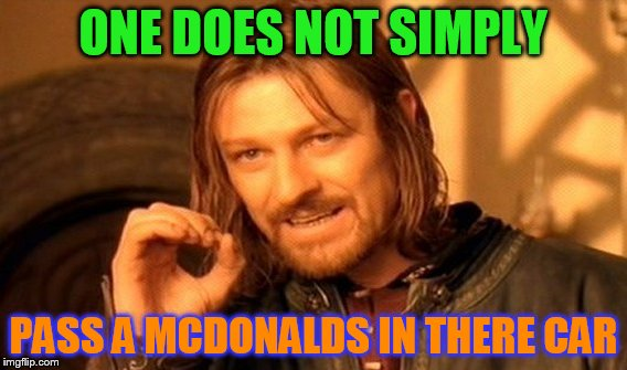 One Does Not Simply Meme | ONE DOES NOT SIMPLY PASS A MCDONALDS IN THERE CAR | image tagged in memes,one does not simply | made w/ Imgflip meme maker