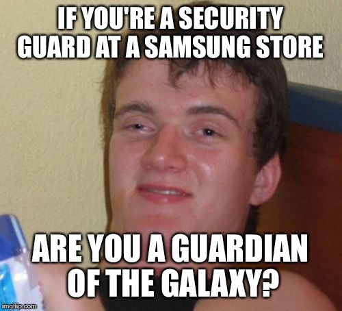 10 Guy Meme | IF YOU'RE A SECURITY GUARD AT A SAMSUNG STORE ARE YOU A GUARDIAN OF THE GALAXY? | image tagged in memes,10 guy | made w/ Imgflip meme maker