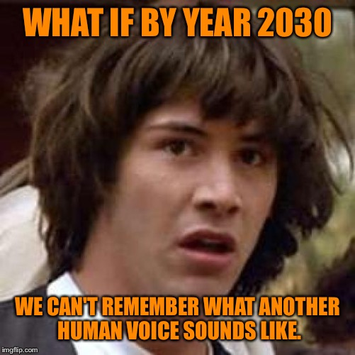 I was walking around town today and notice hardly anyone interacting with each other. Everyone is playing on their phones... | WHAT IF BY YEAR 2030 WE CAN'T REMEMBER WHAT ANOTHER HUMAN VOICE SOUNDS LIKE. | image tagged in memes,conspiracy keanu | made w/ Imgflip meme maker