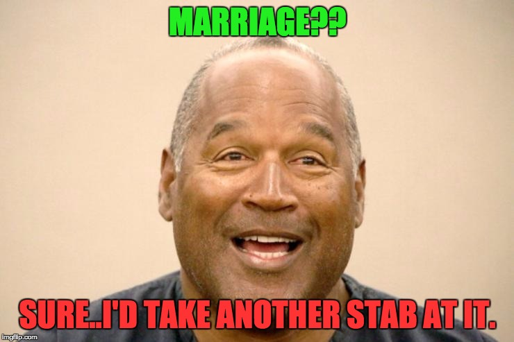 OJ get's real.  | MARRIAGE?? SURE..I'D TAKE ANOTHER STAB AT IT. | image tagged in happy oj simpson,oj simpson,oj simpson smiling,bad pun oj simpason,funny memes,funny | made w/ Imgflip meme maker