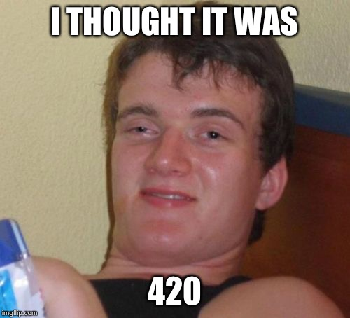 10 Guy Meme | I THOUGHT IT WAS 420 | image tagged in memes,10 guy | made w/ Imgflip meme maker