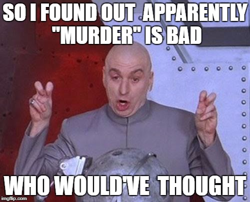 "Dr Evil Laser Meme | SO I FOUND OUT  APPARENTLY ""MURDER"" IS BAD WHO WOULD'VE  THOUGHT 