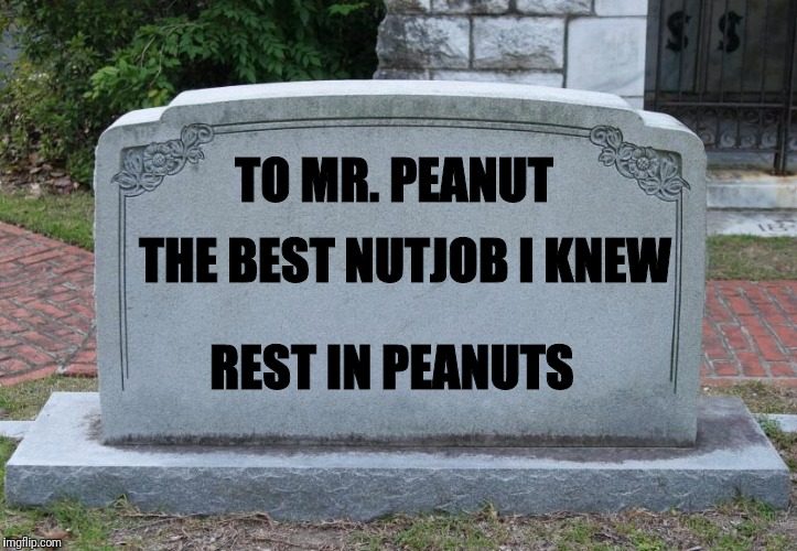 Mr. Peanut, you'll always be in our hearts | TO MR. PEANUT THE BEST NUTJOB I KNEW REST IN PEANUTS | image tagged in blank tombstone,peanut | made w/ Imgflip meme maker