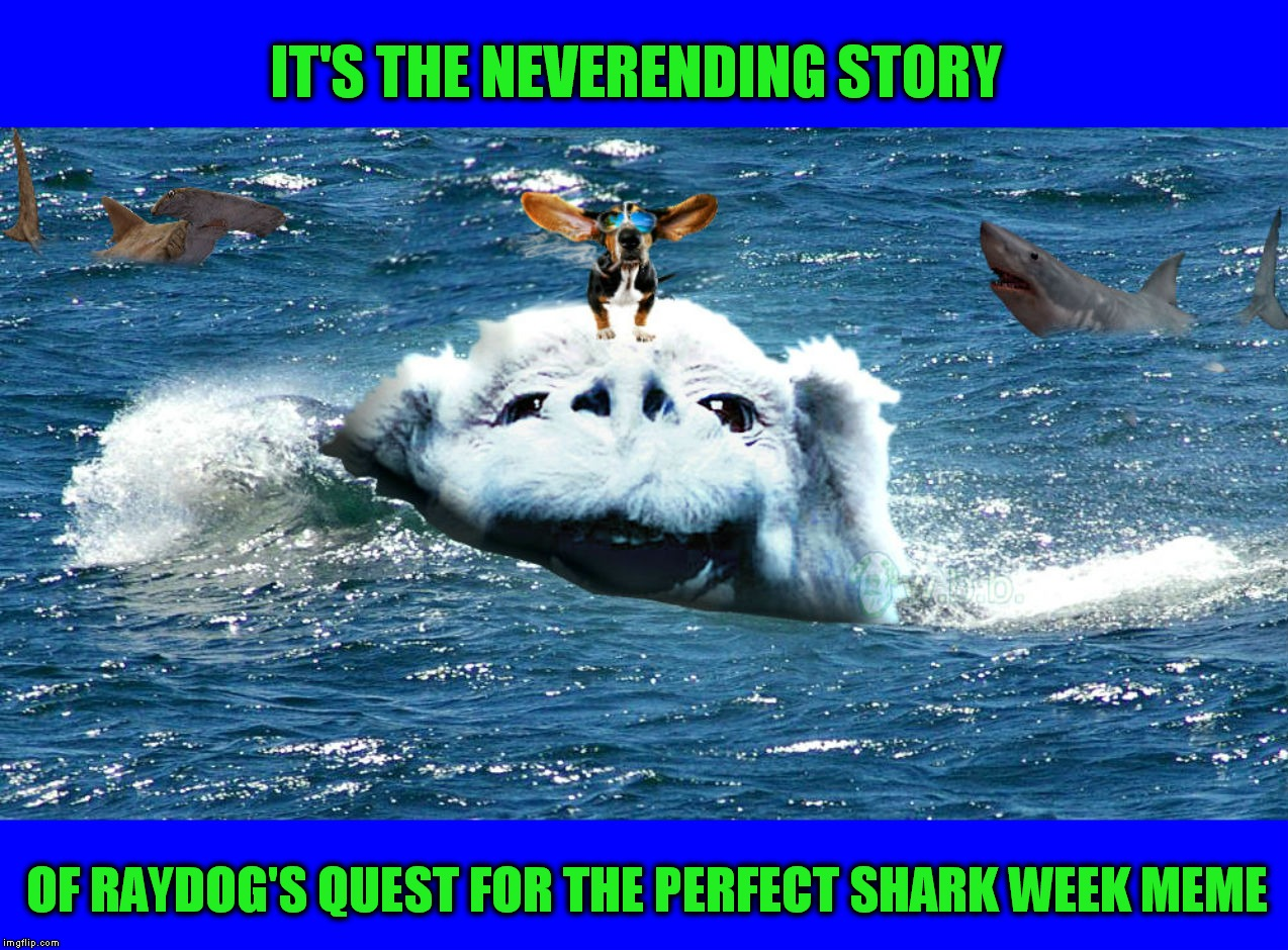 I would totally watch this movie! You should know what week it is by now! | IT'S THE NEVERENDING STORY OF RAYDOG'S QUEST FOR THE PERFECT SHARK WEEK MEME | image tagged in shark week,raydog,neverending story | made w/ Imgflip meme maker