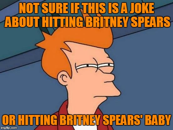 Futurama Fry Meme | NOT SURE IF THIS IS A JOKE ABOUT HITTING BRITNEY SPEARS OR HITTING BRITNEY SPEARS' BABY | image tagged in memes,futurama fry | made w/ Imgflip meme maker