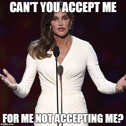 Brucaitlyn Jenner | CAN'T YOU ACCEPT ME FOR ME NOT ACCEPTING ME? | image tagged in brucaitlyn jenner | made w/ Imgflip meme maker