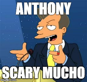 Scary Mucho | ANTHONY SCARY MUCHO | image tagged in scaramucci,anthony scaramucci,donald trump,trump,that guy,futurama | made w/ Imgflip meme maker