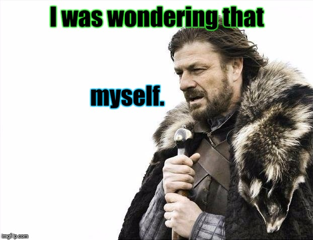Brace Yourselves X is Coming Meme | I was wondering that myself. | image tagged in memes,brace yourselves x is coming | made w/ Imgflip meme maker