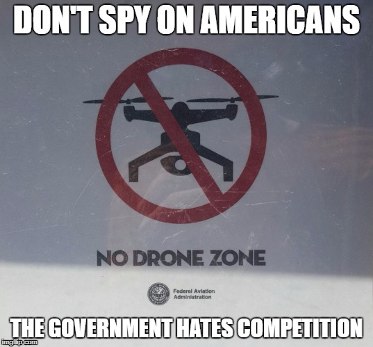 Don't spy on Americans | DON'T SPY ON AMERICANS THE GOVERNMENT HATES COMPETITION | image tagged in humor,spying,government,drones | made w/ Imgflip meme maker