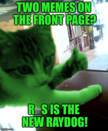 thumbs up RayCat | TWO MEMES ON THE FRONT PAGE? R_S IS THE NEW RAYDOG! | image tagged in thumbs up raycat | made w/ Imgflip meme maker