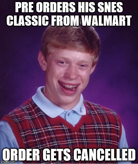 Walmart technical difficulties   | PRE ORDERS HIS SNES CLASSIC FROM WALMART ORDER GETS CANCELLED | image tagged in memes,bad luck brian | made w/ Imgflip meme maker