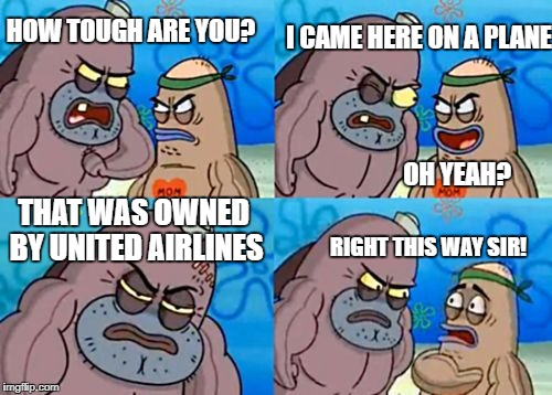 How Tough Are You Meme | HOW TOUGH ARE YOU? I CAME HERE ON A PLANE OH YEAH? THAT WAS OWNED BY UNITED AIRLINES RIGHT THIS WAY SIR! | image tagged in memes,how tough are you | made w/ Imgflip meme maker