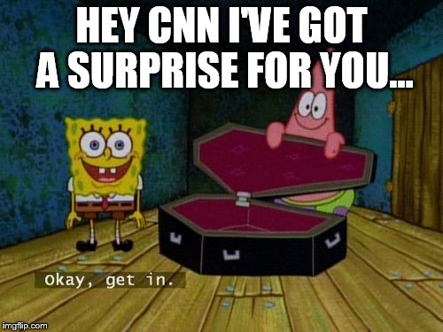 Okay Get In | HEY CNN I'VE GOT A SURPRISE FOR YOU... | image tagged in okay get in | made w/ Imgflip meme maker