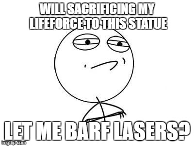 WILL SACRIFICING MY LIFEFORCE TO THIS STATUE LET ME BARF LASERS? | made w/ Imgflip meme maker