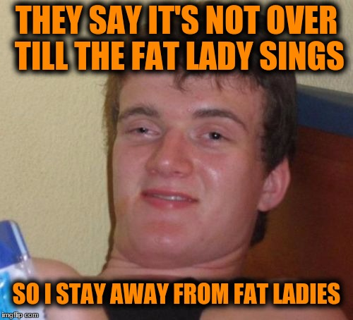 10 Guy Meme | THEY SAY IT'S NOT OVER TILL THE FAT LADY SINGS SO I STAY AWAY FROM FAT LADIES | image tagged in memes,10 guy | made w/ Imgflip meme maker