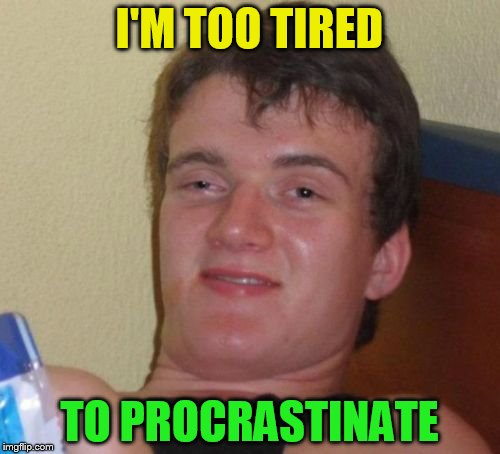 10 Guy Meme | I'M TOO TIRED TO PROCRASTINATE | image tagged in memes,10 guy | made w/ Imgflip meme maker