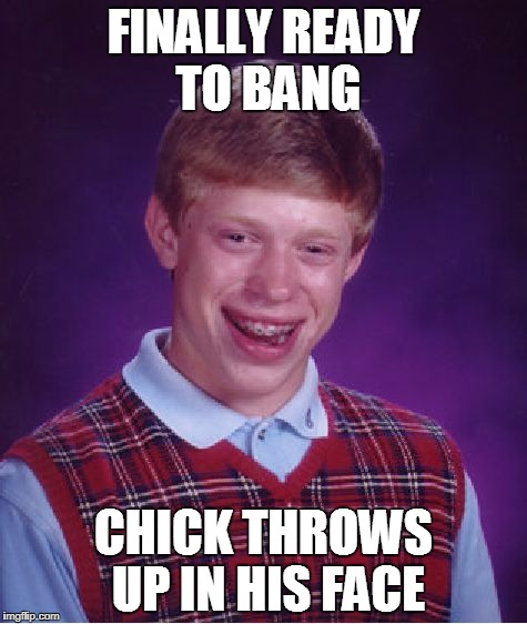 Bad Luck Brian Meme | FINALLY READY TO BANG CHICK THROWS UP IN HIS FACE | image tagged in memes,bad luck brian | made w/ Imgflip meme maker