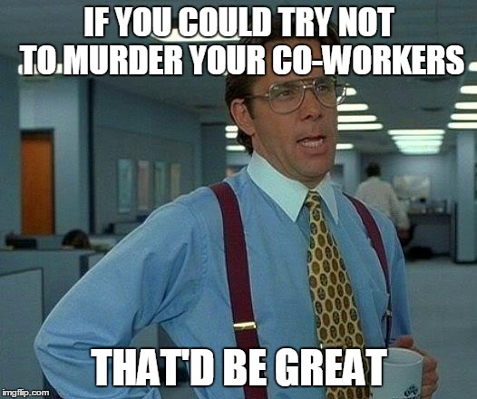 That Would Be Great Meme | IF YOU COULD TRY NOT TO MURDER YOUR CO-WORKERS THAT'D BE GREAT | image tagged in memes,that would be great | made w/ Imgflip meme maker