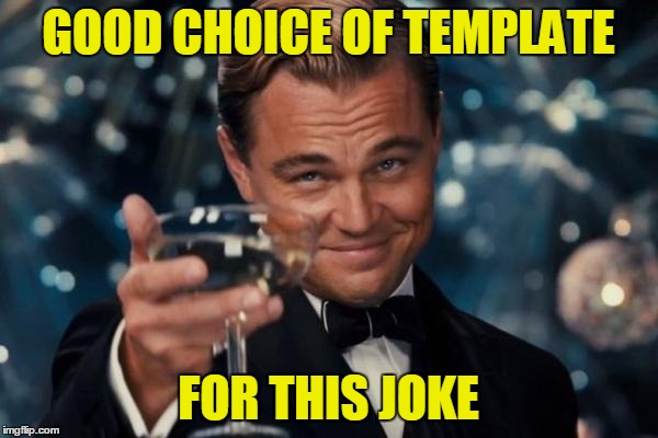 Leonardo Dicaprio Cheers Meme | GOOD CHOICE OF TEMPLATE FOR THIS JOKE | image tagged in memes,leonardo dicaprio cheers | made w/ Imgflip meme maker