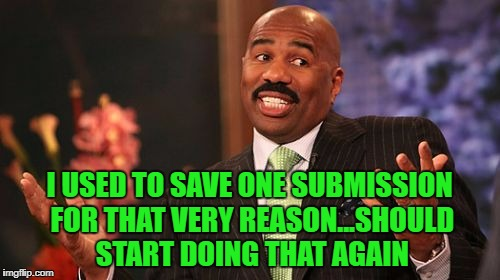 Steve Harvey Meme | I USED TO SAVE ONE SUBMISSION FOR THAT VERY REASON...SHOULD START DOING THAT AGAIN | image tagged in memes,steve harvey | made w/ Imgflip meme maker
