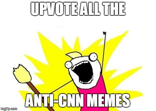 X All The Y Meme | UPVOTE ALL THE ANTI-CNN MEMES | image tagged in memes,x all the y | made w/ Imgflip meme maker