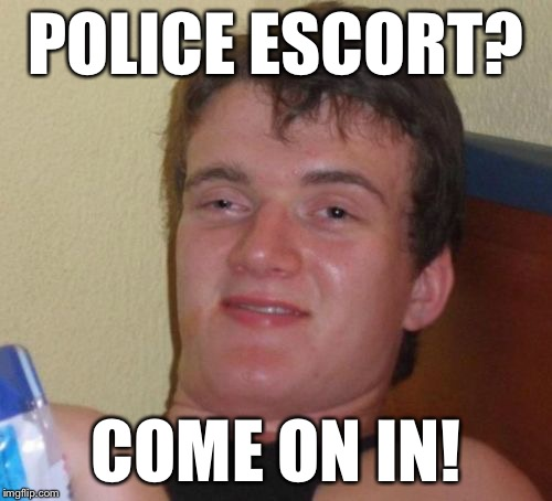 10 Guy Meme | POLICE ESCORT? COME ON IN! | image tagged in memes,10 guy | made w/ Imgflip meme maker