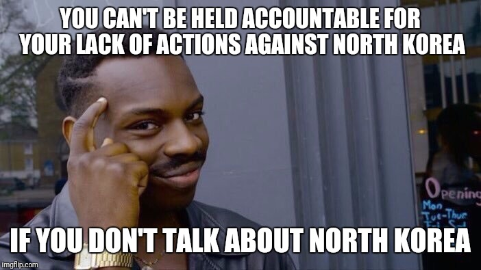 Trump just avoid it all together now.  Weird. |  YOU CAN'T BE HELD ACCOUNTABLE FOR YOUR LACK OF ACTIONS AGAINST NORTH KOREA; IF YOU DON'T TALK ABOUT NORTH KOREA | image tagged in donald trump,disgraceful donald | made w/ Imgflip meme maker