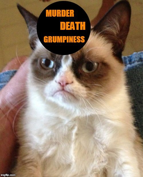 Grumpy Cat Meme | MURDER GRUMPINESS DEATH | image tagged in memes,grumpy cat | made w/ Imgflip meme maker