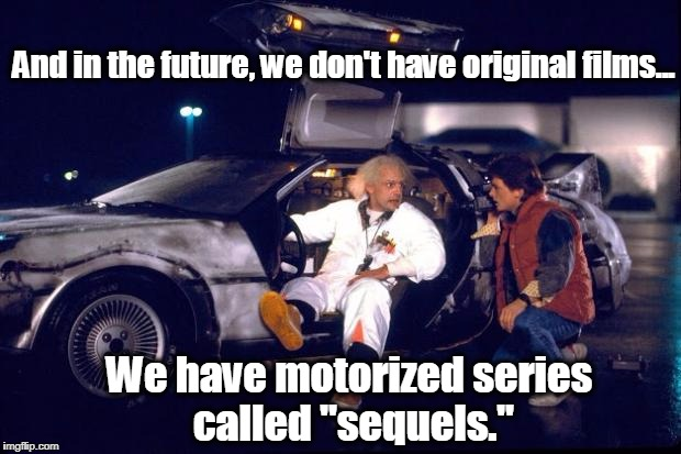 "Back to the future | And in the future, we don't have original films... We have motorized series called ""sequels."" 