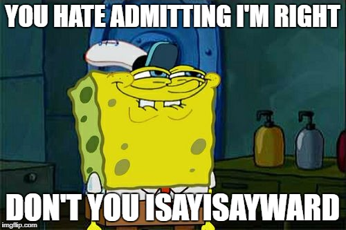 Dont You Squidward Meme | YOU HATE ADMITTING I'M RIGHT DON'T YOU ISAYISAYWARD | image tagged in memes,dont you squidward | made w/ Imgflip meme maker