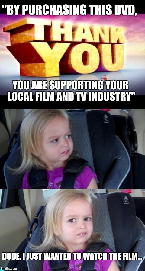 "When people make more out of something than necessary | ""BY PURCHASING THIS DVD, YOU ARE SUPPORTING YOUR LOCAL FILM AND TV INDUSTRY"" DUDE, I JUST WANTED TO WATCH THE FILM... 