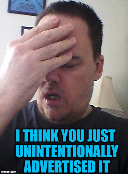 face palm | I THINK YOU JUST UNINTENTIONALLY ADVERTISED IT | image tagged in face palm | made w/ Imgflip meme maker