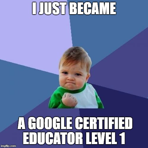 Success Kid Meme | I JUST BECAME A GOOGLE CERTIFIED EDUCATOR LEVEL 1 | image tagged in memes,success kid | made w/ Imgflip meme maker
