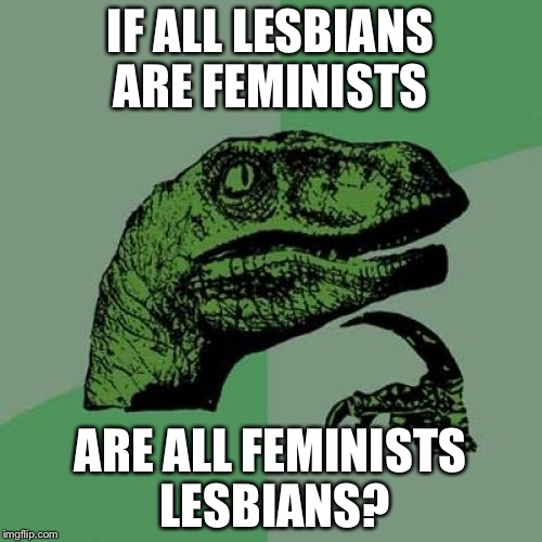 Philosoraptor Meme | IF ALL LESBIANS ARE FEMINISTS ARE ALL FEMINISTS LESBIANS? | image tagged in memes,philosoraptor | made w/ Imgflip meme maker