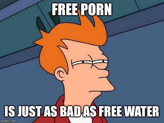 Futurama Fry Meme | FREE PORN IS JUST AS BAD AS FREE WATER | image tagged in memes,futurama fry | made w/ Imgflip meme maker